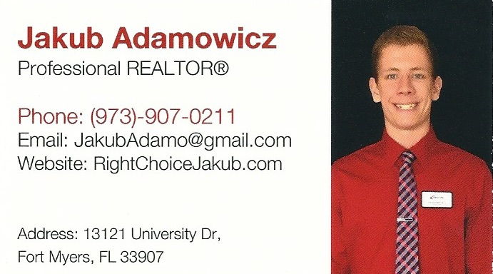 Jakub Adamowicz- Professional Realtor 13121 University Dr., Fort Myers, FL 33907 Collier County Office: 5633 Strand Blvd Suite 315, Naples, Florida, 34110 Jakub is originally from Chicago, Illinois. He then relocated to New York City and New Jersey. There he found his love and passion for buildings and architecture. Being the son of a major construction company owner in New York City, he worked hands on every step of the building process. Through his mother, he learned first hand at what it takes to be a successful realtor and working for his father he was able to learn the in and outs of what it takes to be a successful entrepreneur in the Big Apple. Jakub now resides in beautiful Fort Myers, Florida. He is currently an undergraduate Cilvil and Environmental Engineer at Florida Gulf Coast University with hopes to obtain a Masters in Architecture soon after. Florida's rapid expansion, being a highly sought after destination, is the perfect place for a young entrepreneur. This is one of many reasons Jakub chose to live in Florida. With much success in prior business endeavors in sales, he knew his potential would be endless in the real estate industry. Along with English, he is also fluent in Polish and can speak Spanish. He loves to help others and push them to reach their maximum potential. Jakub's favorite part of working in real estate, is the ability to work with an amazing team and broad variety of clients from many backgrounds. Working with houses he is also able to carry out his passion for architecture and engineering. Jakub pochodzi z Chicago, Illinoins, skąd przeniósł się później do Nowego Jorku i New Jersey. Jakub jest pasjonatem budownictwa i architektury. Jako syn właściciela dużej firmy budowlanej oraz pośredniczki nieruchomości, Jakub posiada obszerną wiedzę o budownictwie, prowadzeniu biznesu oraz pośrednictwie nieruchomości. Jakub mieszka obecnie w Fort Myers na Flordzie, gdzie studiuje inżynierię, aby w przyszłości zostać architektem. Dzięki swojem